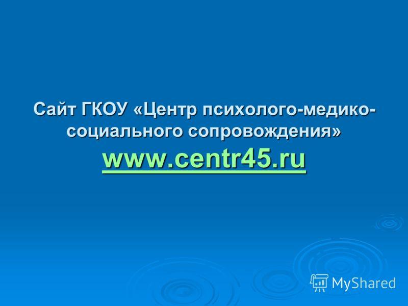 Сайт ГКОУ «Центр психолого-медико- социального сопровождения» www.centr45.ru www.centr45.ru