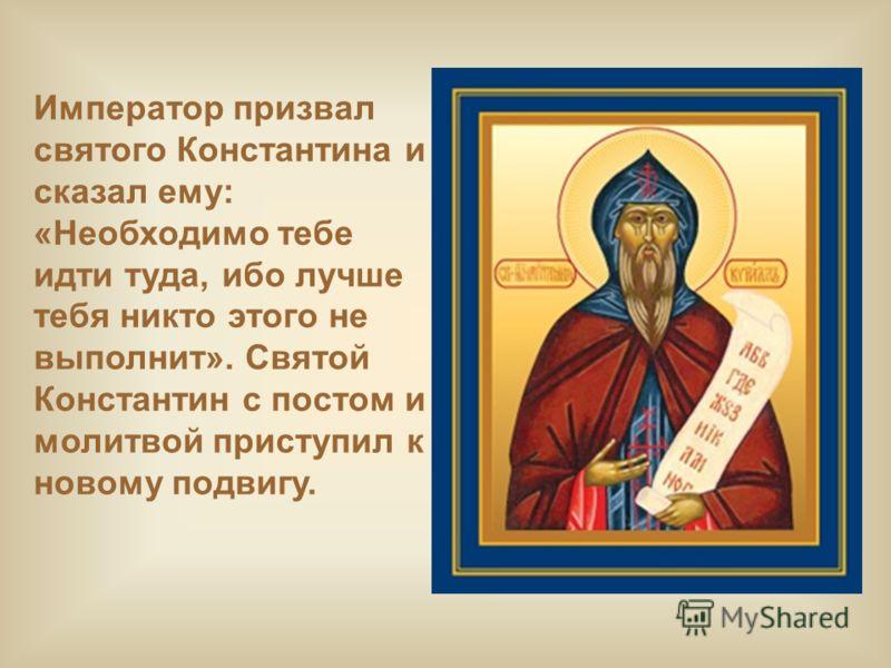 Император призвал святого Константина и сказал ему: «Необходимо тебе идти туда, ибо лучше тебя никто этого не выполнит». Святой Константин с постом и молитвой приступил к новому подвигу.