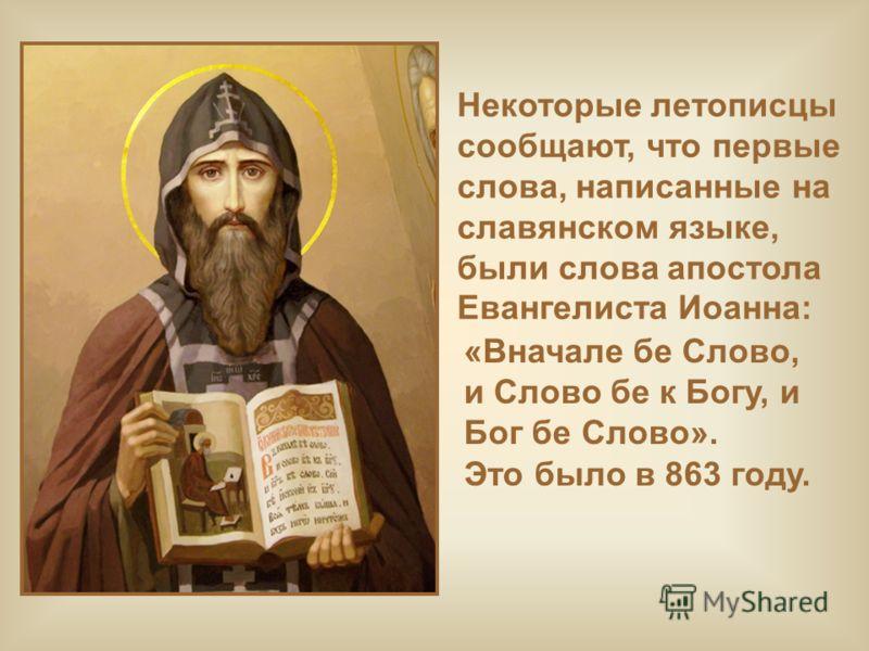 Некоторые летописцы сообщают, что первые слова, написанные на славянском языке, были слова апостола Евангелиста Иоанна: «Вначале бе Слово, и Слово бе к Богу, и Бог бе Слово». Это было в 863 году.