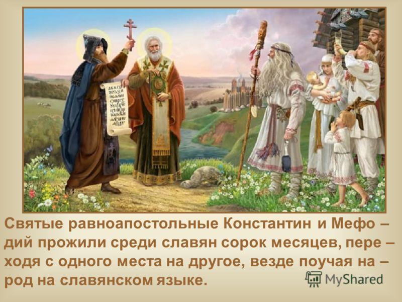 Святые равноапостольные Константин и Мефо – дий прожили среди славян сорок месяцев, пере – ходя с одного места на другое, везде поучая на – род на славянском языке.