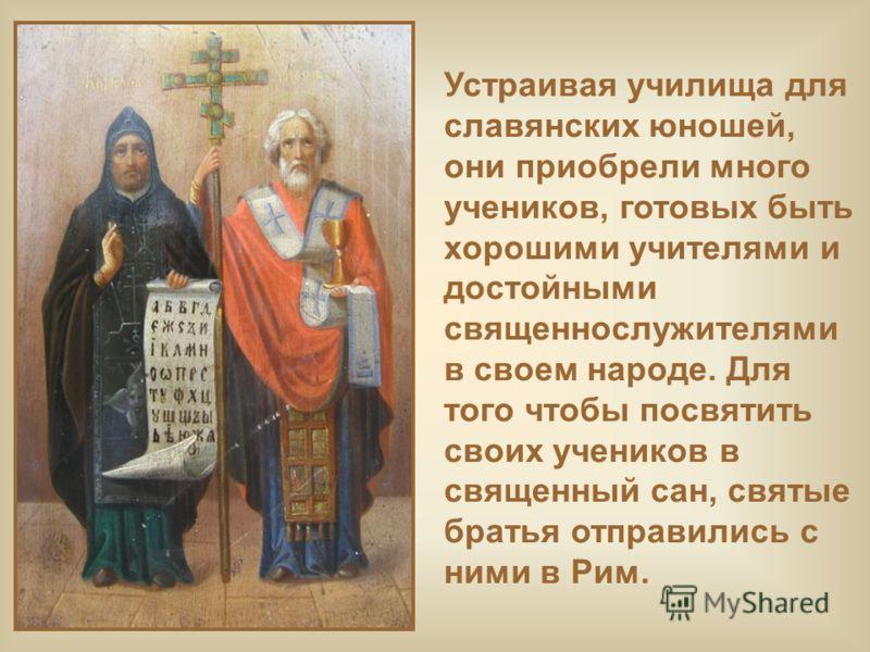 Устраивая училища для славянских юношей, они приобрели много учеников, готовых быть хорошими учителями и достойными священнослужителями в своем народе. Для того чтобы посвятить своих учеников в священный сан, святые братья отправились с ними в Рим.