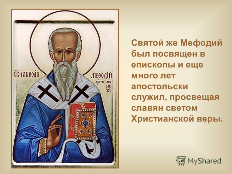 Святой же Мефодий был посвящен в епископы и еще много лет апостольски служил, просвещая славян светом Христианской веры.