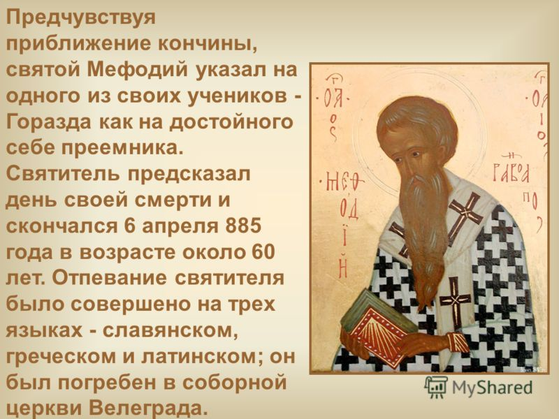 Предчувствуя приближение кончины, святой Мефодий указал на одного из своих учеников - Горазда как на достойного себе преемника. Святитель предсказал день своей смерти и скончался 6 апреля 885 года в возрасте около 60 лет. Отпевание святителя было сов