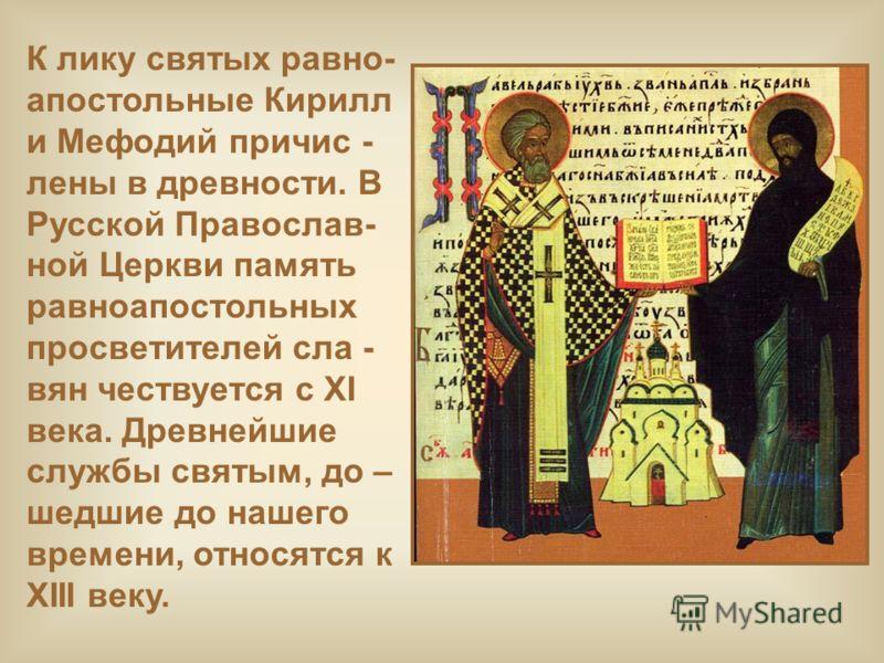 К лику святых равно- апостольные Кирилл и Мефодий причис - лены в древности. В Русской Православ- ной Церкви память равноапостольных просветителей сла - вян чествуется с XI века. Древнейшие службы святым, до – шедшие до нашего времени, относятся к XI