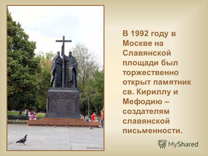 В 1992 году в Москве на Славянской площади был торжественно открыт памятник св. Кириллу и Мефодию – создателям славянской письменности.