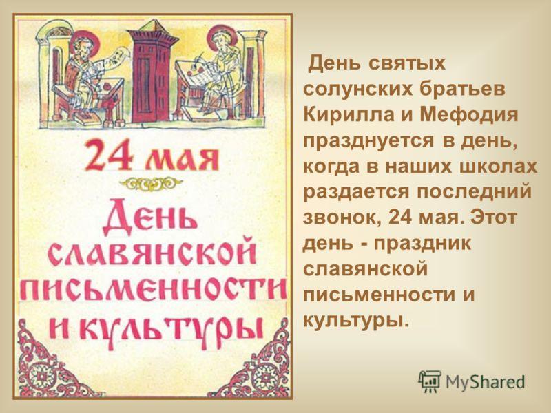 День святых солунских братьев Кирилла и Мефодия празднуется в день, когда в наших школах раздается последний звонок, 24 мая. Этот день - праздник славянской письменности и культуры.