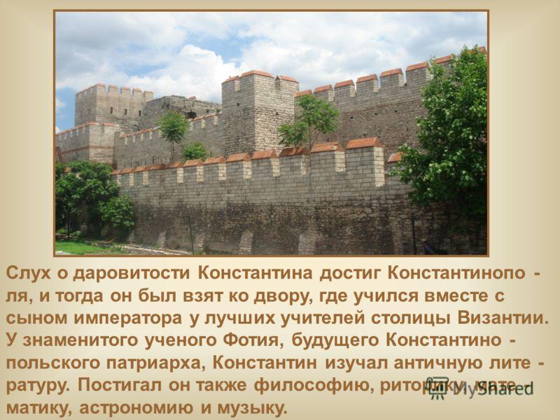 Слух о даровитости Константина достиг Константинопо - ля, и тогда он был взят ко двору, где учился вместе с сыном императора у лучших учителей столицы Византии. У знаменитого ученого Фотия, будущего Константино - польского патриарха, Константин изуча