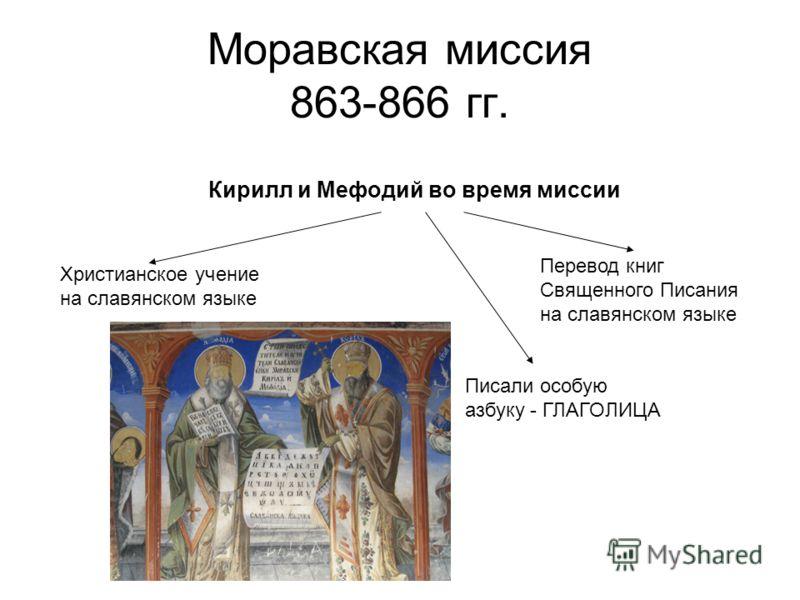 Моравская миссия 863-866 гг. Кирилл и Мефодий во время миссии Христианское учение на славянском языке Перевод книг Священного Писания на славянском языке Писали особую азбуку - ГЛАГОЛИЦА