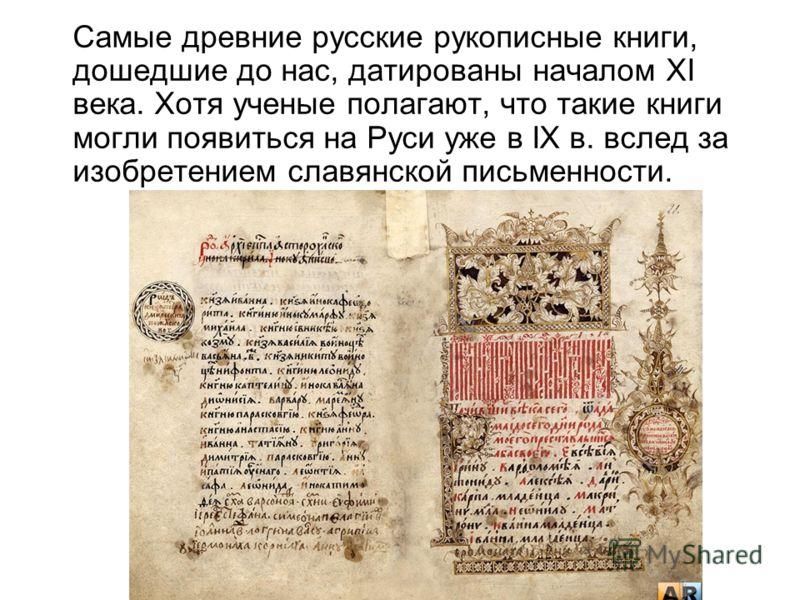 Самые древние русские рукописные книги, дошедшие до нас, датированы началом XI века. Хотя ученые полагают, что такие книги могли появиться на Руси уже в IX в. вслед за изобретением славянской письменности.