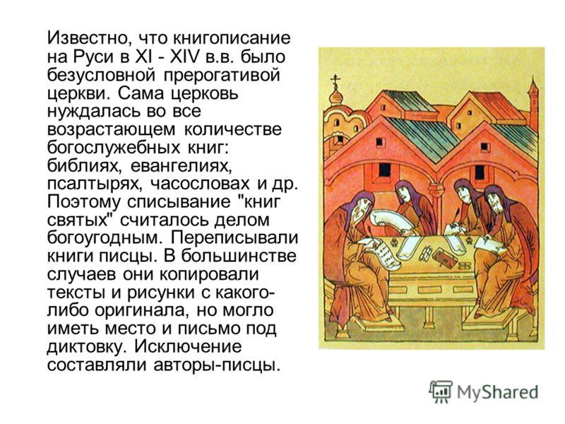 Известно, что книгописание на Руси в XI - XIV в.в. было безусловной прерогативой церкви. Сама церковь нуждалась во все возрастающем количестве богослужебных книг: библиях, евангелиях, псалтырях, часословах и др. Поэтому списывание