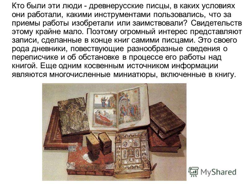 Кто были эти люди - древнерусские писцы, в каких условиях они работали, какими инструментами пользовались, что за приемы работы изобретали или заимствовали? Свидетельств этому крайне мало. Поэтому огромный интерес представляют записи, сделанные в кон