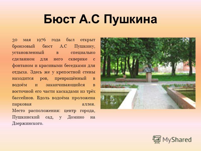 Бюст А.С Пушкина 30 мая 1976 года был открыт бронзовый бюст А.С Пушкину, установленный в специально сделанном для него скверике с фонтаном и красивыми беседками для отдыха. Здесь же у крепостной стены находится ров, превращённый в водоём и заканчиваю