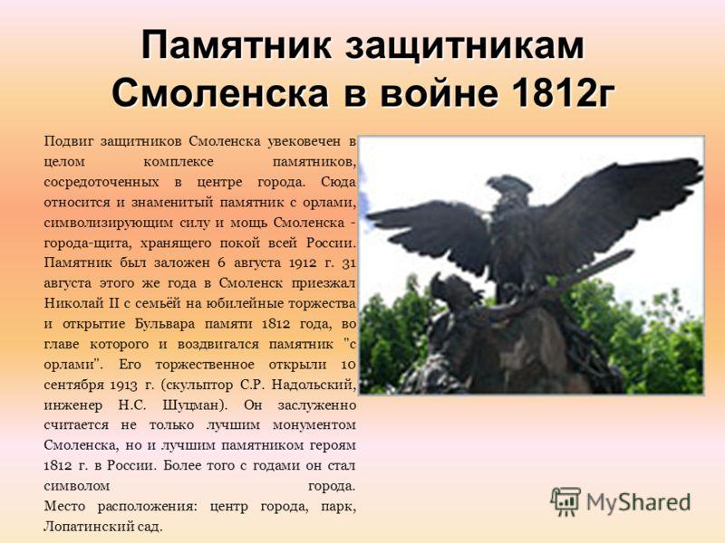 Памятник защитникам Смоленска в войне 1812г Подвиг защитников Смоленска увековечен в целом комплексе памятников, сосредоточенных в центре города. Сюда относится и знаменитый памятник с орлами, символизирующим силу и мощь Смоленска - города-щита, хран