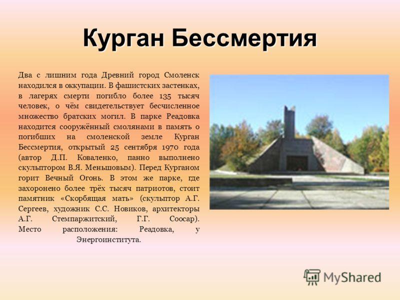 Курган Бессмертия Два с лишним года Древний город Смоленск находился в оккупации. В фашистских застенках, в лагерях смерти погибло более 135 тысяч человек, о чём свидетельствует бесчисленное множество братских могил. В парке Реадовка находится сооруж