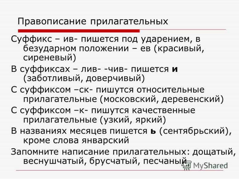 Правописание прилагательных Суффикс – ив- пишется под ударением, в безударном положении – ев (красивый, сиреневый) В суффиксах – лив- -чив- пишется и (заботливый, доверчивый) С суффиксом –ск- пишутся относительные прилагательные (московский, деревенс