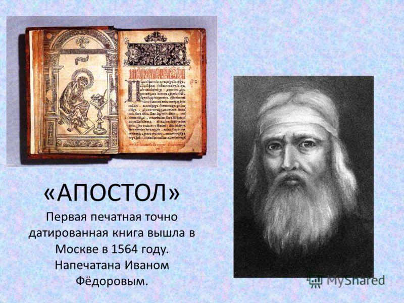 «АПОСТОЛ» Первая печатная точно датированная книга вышла в Москве в 1564 году. Напечатана Иваном Фёдоровым.
