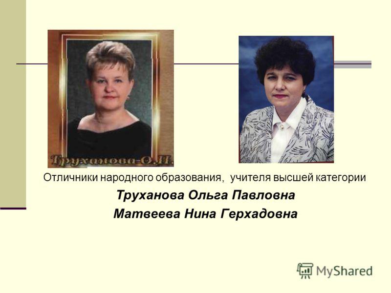 Отличники народного образования, учителя высшей категории Труханова Ольга Павловна Матвеева Нина Герхадовна