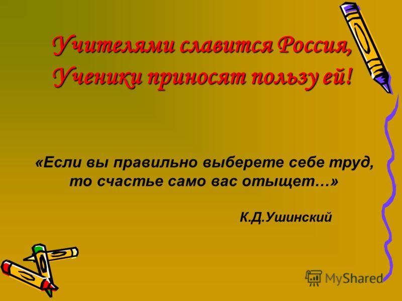 Учителями славится Россия, Ученики приносят пользу ей! «Если вы правильно выберете себе труд, то счастье само вас отыщет…» К.Д.Ушинский