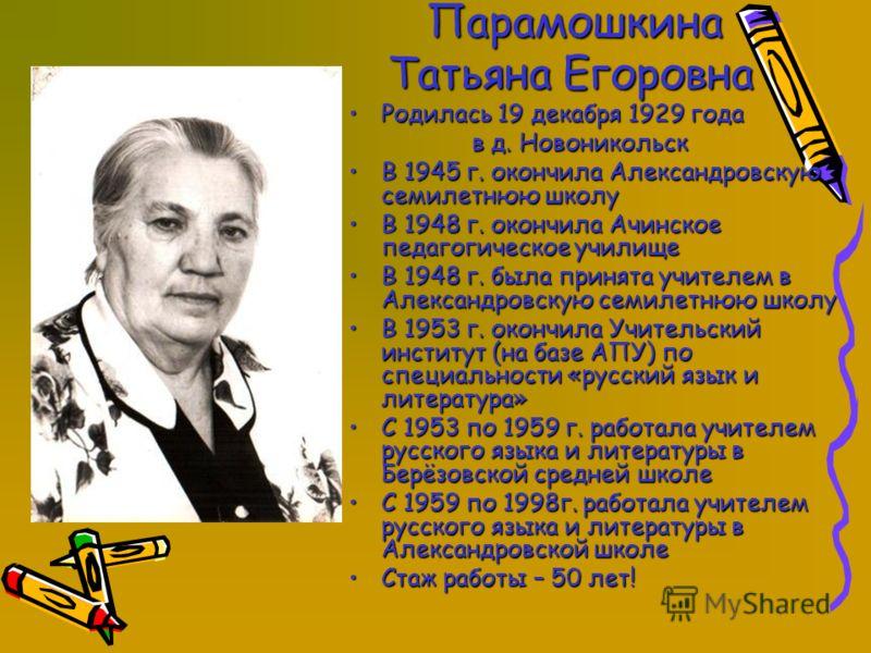 Парамошкина Парамошкина Татьяна Егоровна Татьяна Егоровна Родилась 19 декабря 1929 годаРодилась 19 декабря 1929 года в д. Новоникольск в д. Новоникольск В 1945 г. окончила Александровскую семилетнюю школуВ 1945 г. окончила Александровскую семилетнюю