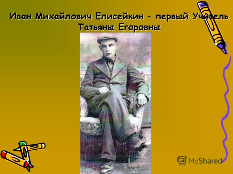 Иван Михайлович Елисейкин – первый Учитель Татьяны Егоровны
