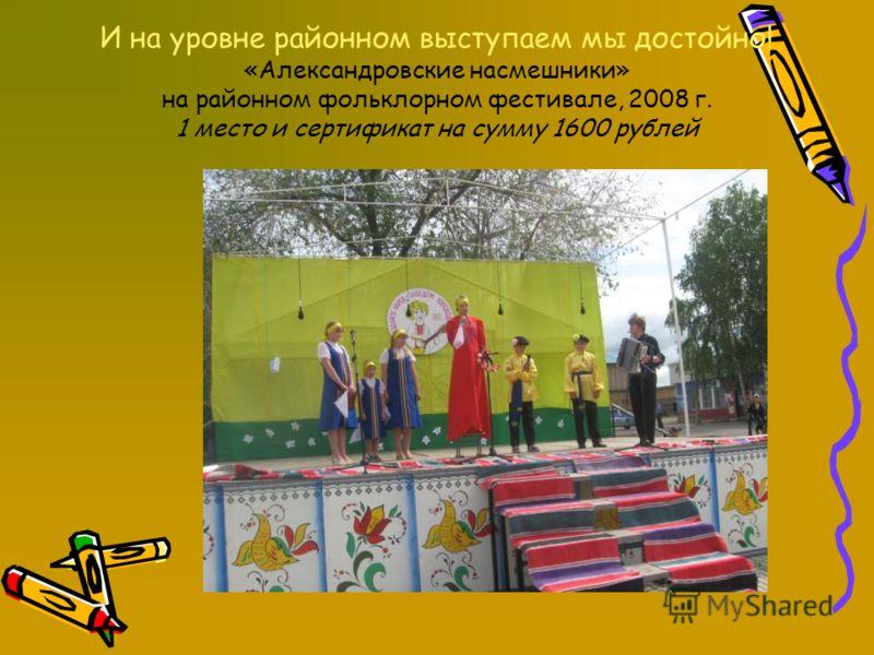 И на уровне районном выступаем мы достойно! «Александровские насмешники» на районном фольклорном фестивале, 2008 г. 1 место и сертификат на сумму 1600 рублей