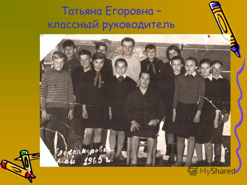 Татьяна Егоровна – классный руководитель