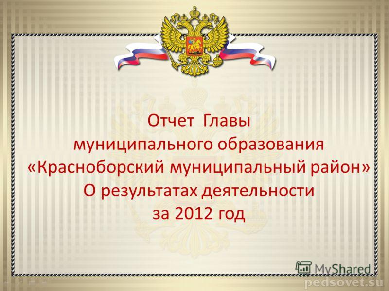 Отчет Главы муниципального образования «Красноборский муниципальный район» О результатах деятельности за 2012 год