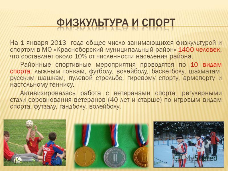 На 1 января 2013 года общее число занимающихся физкультурой и спортом в МО «Красноборский муниципальный район» 1400 человек, что составляет около 10% от численности населения района. Районные спортивные мероприятия проводятся по 10 видам спорта: лыжн