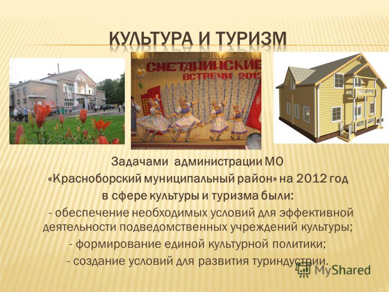 Задачами администрации МО «Красноборский муниципальный район» на 2012 год в сфере культуры и туризма были: - обеспечение необходимых условий для эффективной деятельности подведомственных учреждений культуры; - формирование единой культурной политики;