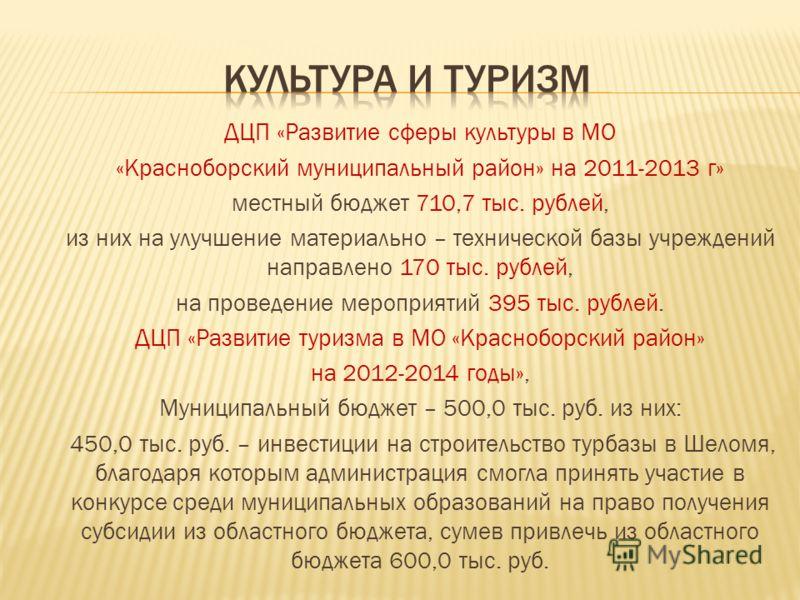 ДЦП «Развитие сферы культуры в МО «Красноборский муниципальный район» на 2011-2013 г» местный бюджет 710,7 тыс. рублей, из них на улучшение материально – технической базы учреждений направлено 170 тыс. рублей, на проведение мероприятий 395 тыс. рубле