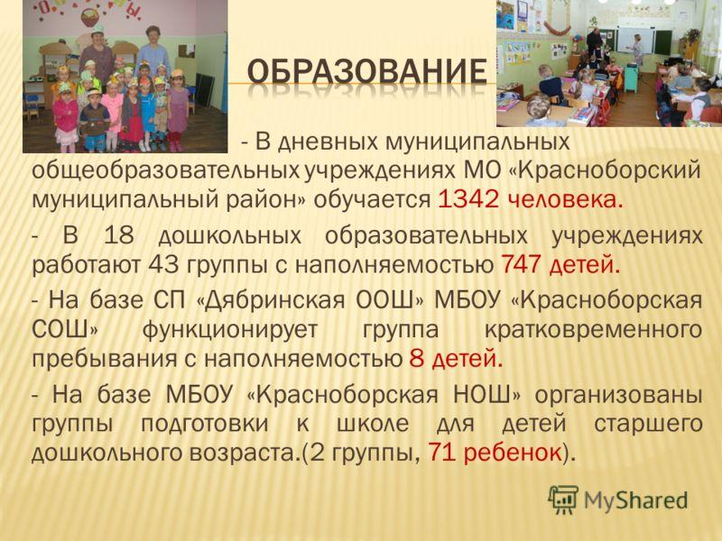 - - В дневных муниципальных общеобразовательных учреждениях МО «Красноборский муниципальный район» обучается 1342 человека. - В 18 дошкольных образовательных учреждениях работают 43 группы с наполняемостью 747 детей. - На базе СП «Дябринская ООШ» МБО