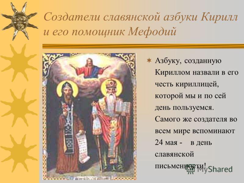Создатели славянской азбуки Кирилл и его помощник Мефодий Азбуку, созданную Кириллом назвали в его честь кириллицей, которой мы и по сей день пользуемся. Самого же создателя во всем мире вспоминают 24 мая - в день славянской письменности!