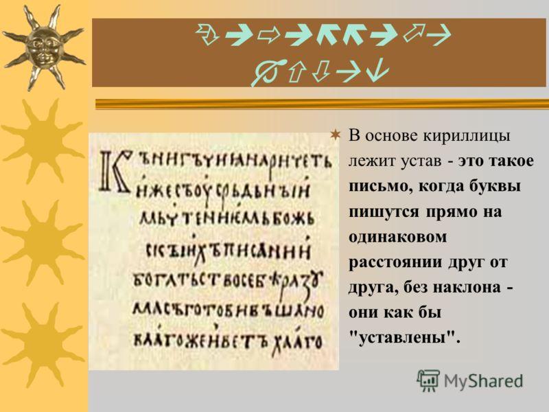 К В основе кириллицы лежит устав - это такое письмо, когда буквы пишутся прямо на одинаковом расстоянии друг от друга, без наклона - они как бы уставлены.