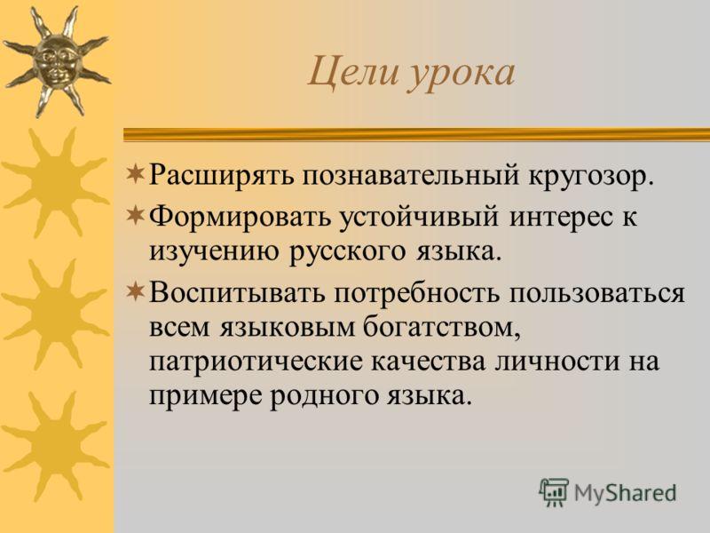 Цели урока Расширять познавательный кругозор. Формировать устойчивый интерес к изучению русского языка. Воспитывать потребность пользоваться всем языковым богатством, патриотические качества личности на примере родного языка.
