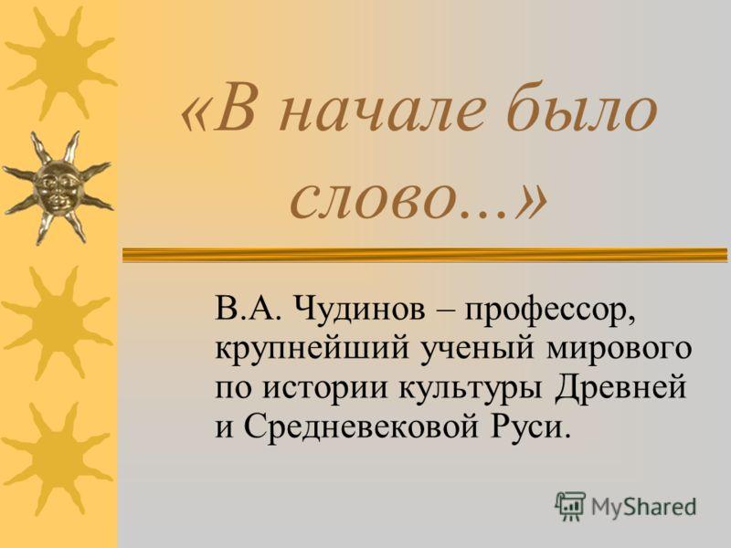 «В начале было слово...» В.А. Чудинов – профессор, крупнейший ученый мирового по истории культуры Древней и Средневековой Руси.