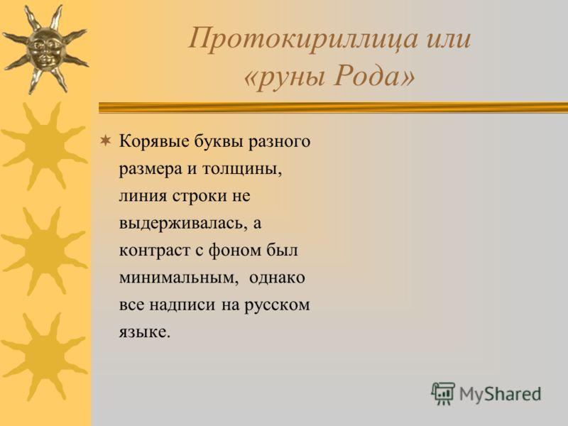 Протокириллица или «руны Рода» Корявые буквы разного размера и толщины, линия строки не выдерживалась, а контраст с фоном был минимальным, однако все надписи на русском языке.