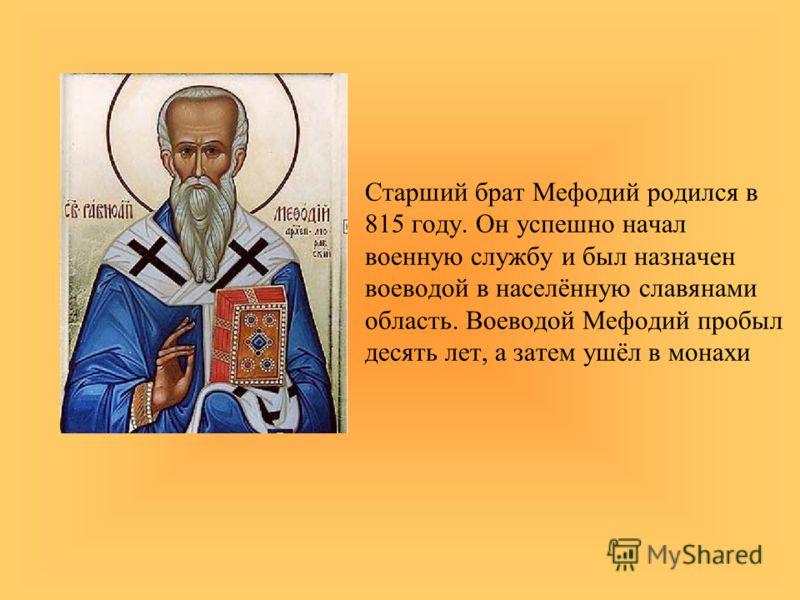 Старший брат Мефодий родился в 815 году. Он успешно начал военную службу и был назначен воеводой в населённую славянами область. Воеводой Мефодий пробыл десять лет, а затем ушёл в монахи