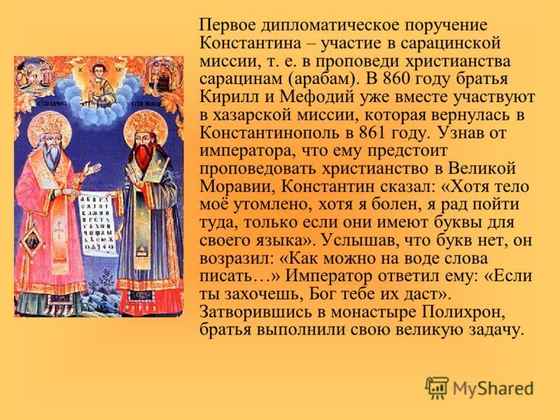Первое дипломатическое поручение Константина – участие в сарацинской миссии, т. е. в проповеди христианства сарацинам (арабам). В 860 году братья Кирилл и Мефодий уже вместе участвуют в хазарской миссии, которая вернулась в Константинополь в 861 году