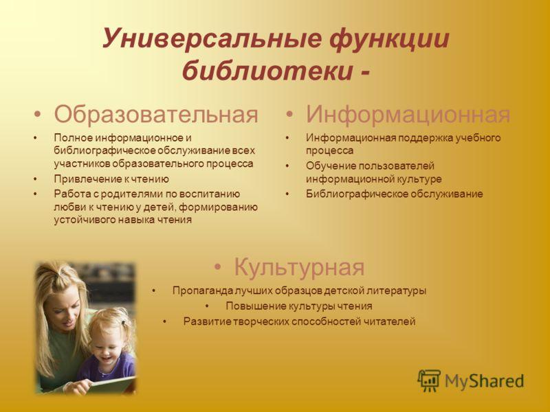 Универсальные функции библиотеки - Образовательная Полное информационное и библиографическое обслуживание всех участников образовательного процесса Привлечение к чтению Работа с родителями по воспитанию любви к чтению у детей, формированию устойчивог