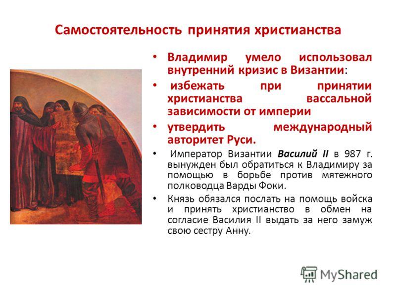 Самостоятельность принятия христианства Владимир умело использовал внутренний кризис в Византии: избежать при принятии христианства вассальной зависимости от империи утвердить международный авторитет Руси. Император Византии Василий II в 987 г. вынуж