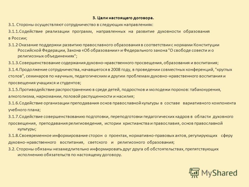 3. Цели настоящего договора. 3.1. Стороны осуществляют сотрудничество в следующих направлениях: 3.1.1.Содействие реализации программ, направленных на развитие духовности образования в России; 3.1.2 Оказание поддержки развитию православного образовани