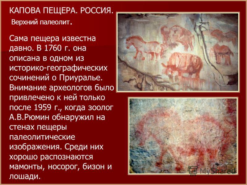 КАПОВА ПЕЩЕРА. РОССИЯ. Верхний палеолит. Сама пещера известна давно. В 1760 г. она описана в одном из историко-географических сочинений о Приуралье. Внимание археологов было привлечено к ней только после 1959 г., когда зоолог А.В.Рюмин обнаружил на с