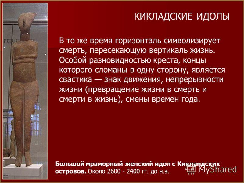 Большой мраморный женский идол с Кикландских островов. Около 2600 - 2400 гг. до н.э. КИКЛАДСКИЕ ИДОЛЫ В то же время горизонталь символизирует смерть, пересекающую вертикаль жизнь. Особой разновидностью креста, концы которого сломаны в одну сторону, я