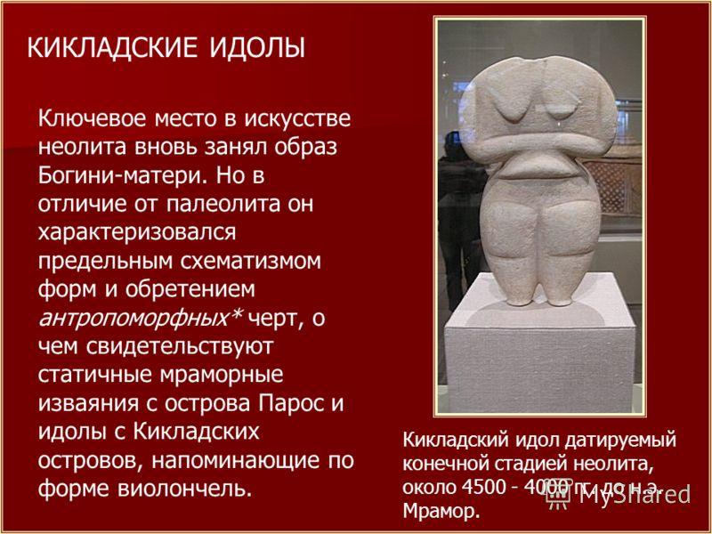 Кикладский идол датируемый конечной стадией неолита, около 4500 - 4000 гг. до н.э. Мрамор. КИКЛАДСКИЕ ИДОЛЫ Ключевое место в искусстве неолита вновь занял образ Богини-матери. Но в отличие от палеолита он характеризовался предельным схематизмом форм