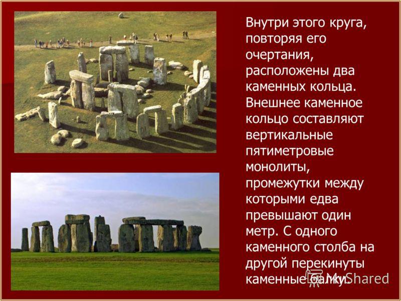 Внутри этого круга, повторяя его очертания, расположены два каменных кольца. Внешнее каменное кольцо составляют вертикальные пятиметровые монолиты, промежутки между которыми едва превышают один метр. С одного каменного столба на другой перекинуты кам