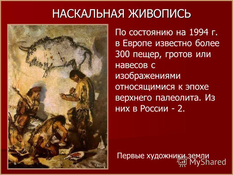 НАСКАЛЬНАЯ ЖИВОПИСЬ Первые художники земли По состоянию на 1994 г. в Европе известно более 300 пещер, гротов или навесов с изображениями относящимися к эпохе верхнего палеолита. Из них в России - 2.