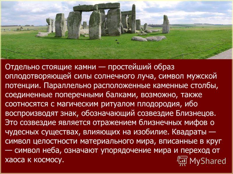 Отдельно стоящие камни простейший образ оплодотворяющей силы солнечного луча, символ мужской потенции. Параллельно расположенные каменные столбы, соединенные поперечными балками, возможно, также соотносятся с магическим ритуалом плодородия, ибо воспр