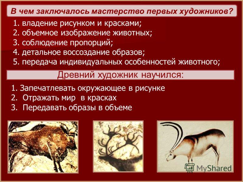 В чем заключалось мастерство первых художников? 1.владение рисунком и красками; 2.объемное изображение животных; 3.соблюдение пропорций; 4.детальное воссоздание образов; 5.передача индивидуальных особенностей животного; Древний художник научился: 1.З
