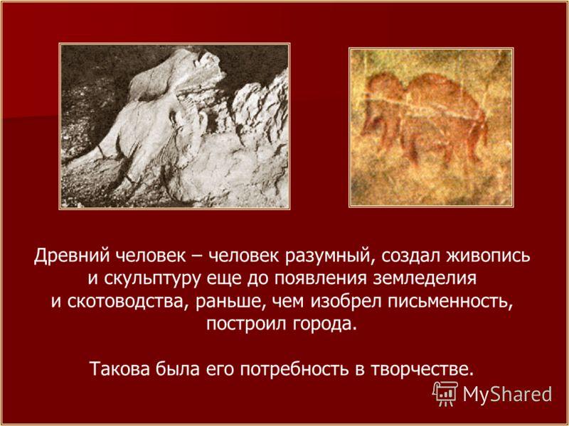 Древний человек – человек разумный, создал живопись и скульптуру еще до появления земледелия и скотоводства, раньше, чем изобрел письменность, построил города. Такова была его потребность в творчестве.