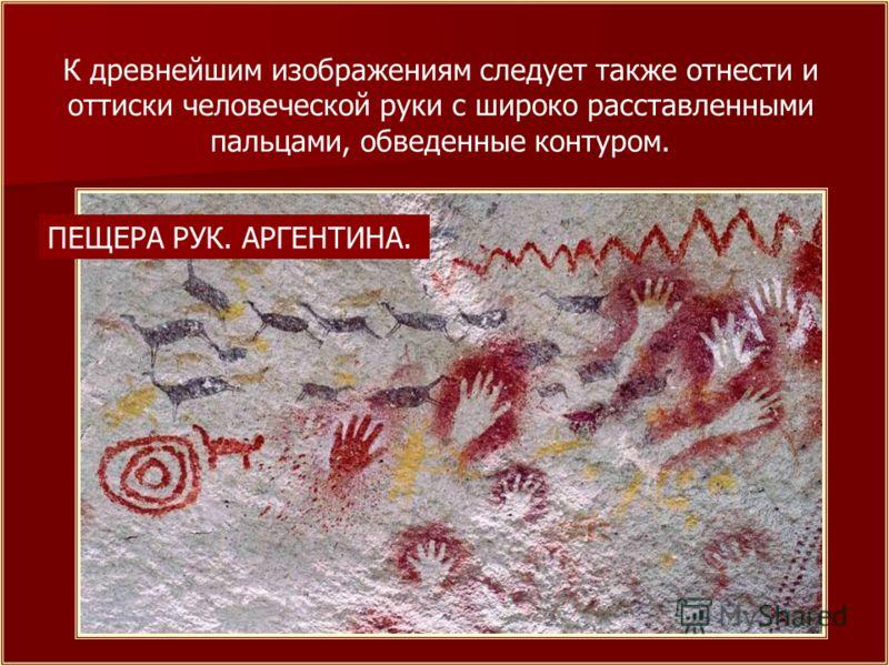К древнейшим изображениям следует также отнести и оттиски человеческой руки с широко расставленными пальцами, обведенные контуром. ПЕЩЕРА РУК. АРГЕНТИНА.